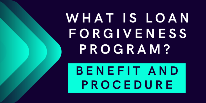 What is Loan Forgiveness Program Its Benefit and Procedure